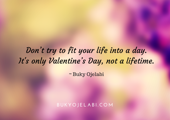 Don't try to fit your life into a day. It's only Valentine's Day, not a lifetime.