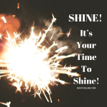 Shine! It's Your Time To Shine.