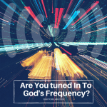 Are You Tuned In To God's Frequency?