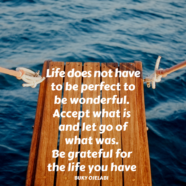 Life does not have to be perfect to be wonderful. Accept what is and let go of what was. Be grateful for the life you have.