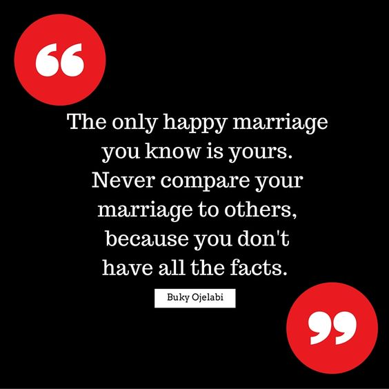 The only happy marriage you know is yours. Never compare your marriage to others, because you don't have all the facts. - Buky Ojelabi -