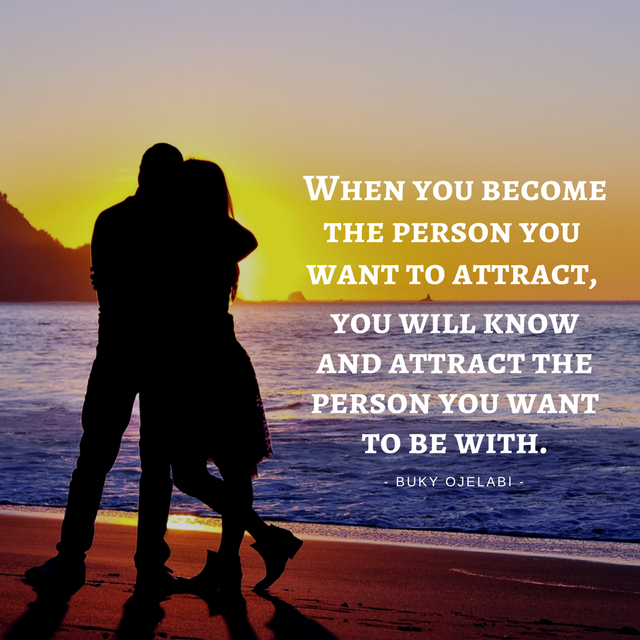 When you become the person you want to attract, you will know and attract the person you want to be with.