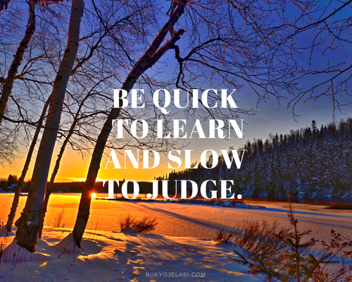 Be quick to learn and slow to judge.