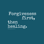Forgiveness First, Then Healing.